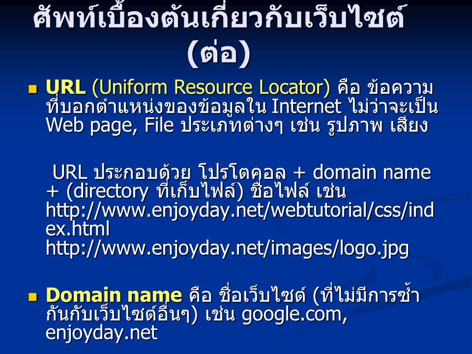 ศัพท์เบื้องต้นเกี่ยวกับเว็บไซต์ ( ต่อ ) URL (Uniform Resource Locator) คือ ข้อความ ที่บอกตำแหน่งของข้อมูลใน Internet ไม่ว่าจะเป็น Web page, File ประเภ