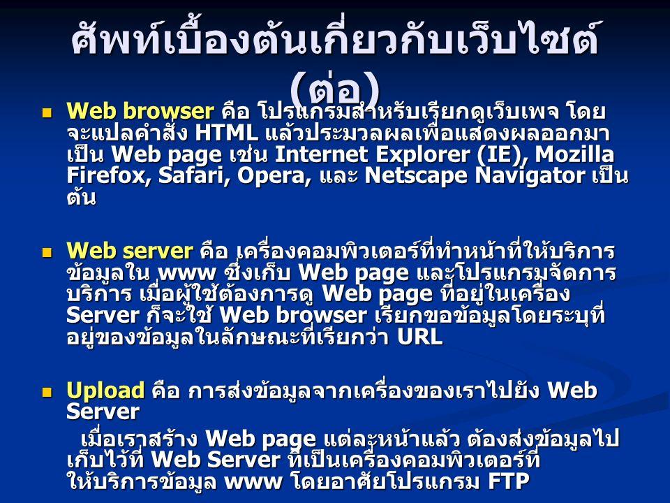 ศัพท์เบื้องต้นเกี่ยวกับเว็บไซต์ ( ต่อ ) Web browser คือ โปรแกรมสำหรับเรียกดูเว็บเพจ โดย จะแปลคำสั่ง HTML แล้วประมวลผลเพื่อแสดงผลออกมา เป็น Web page เช