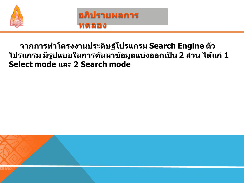 จากการทำโครงงานประดิษฐ์โปรแกรม Search Engine ตัว โปรแกรม มีรูปแบบในการค้นหาข้อมูลแบ่งออกเป็น 2 ส่วน ได้แก่ 1 Select mode และ 2 Search mode
