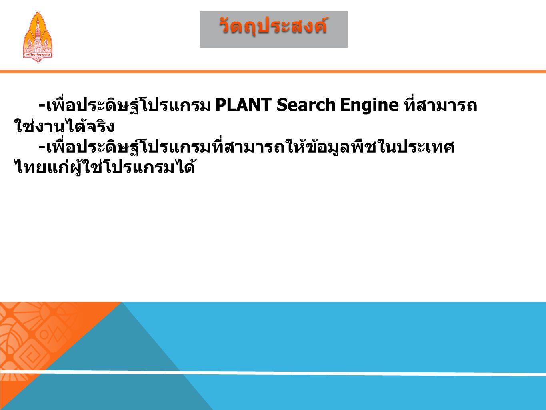 - เพื่อประดิษฐ์โปรแกรม PLANT Search Engine ที่สามารถ ใช่งานได้จริง - เพื่อประดิษฐ์โปรแกรมที่สามารถให้ข้อมูลพืชในประเทศ ไทยแก่ผู้ใช่โปรแกรมได้