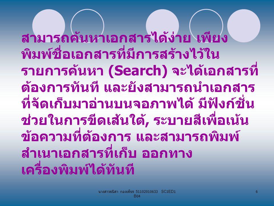 นางสาวธนิสา กองเพ็ชร 51102010633 SC1ED1 B04 6 สามารถค้นหาเอกสารได้ง่าย เพียง พิมพ์ชื่อเอกสารที่มีการสร้างไว้ใน รายการค้นหา (Search) จะได้เอกสารที่ ต้องการทันที และยังสามารถนำเอกสาร ที่จัดเก็บมาอ่านบนจอภาพได้ มีฟังก์ชั่น ช่วยในการขีดเส้นใต้, ระบายสีเพื่อเน้น ข้อความที่ต้องการ และสามารถพิมพ์ สำเนาเอกสารที่เก็บ ออกทาง เครื่องพิมพ์ได้ทันที