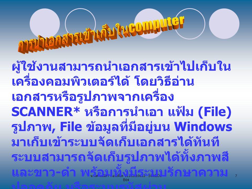 นางสาวธนิสา กองเพ็ชร 51102010633 SC1ED1 B04 7 ผู้ใช้งานสามารถนำเอกสารเข้าไปเก็บใน เครื่องคอมพิวเตอร์ได้ โดยวิธีอ่าน เอกสารหรือรูปภาพจากเครื่อง SCANNER* หรือการนำเอา แฟ้ม (File) รูปภาพ, File ข้อมูลที่มีอยู่บน Windows มาเก็บเข้าระบบจัดเก็บเอกสารได้ทันที ระบบสามารถจัดเก็บรูปภาพได้ทั้งภาพสี และขาว - ดำ พร้อมทั้งมีระบบรักษาความ ปลอดภัย หรือระบบรหัสผ่าน (Password) เพื่อป้องกันผู้ไม่เกี่ยวข้อง เข้าไปดูเอกสารที่สำคัญได้...