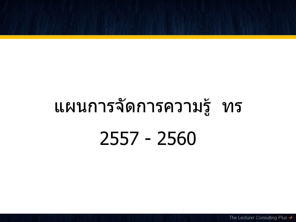 The Lecturer Consulting Plus แผนการจัดการความรู้ ทร 2557 - 2560