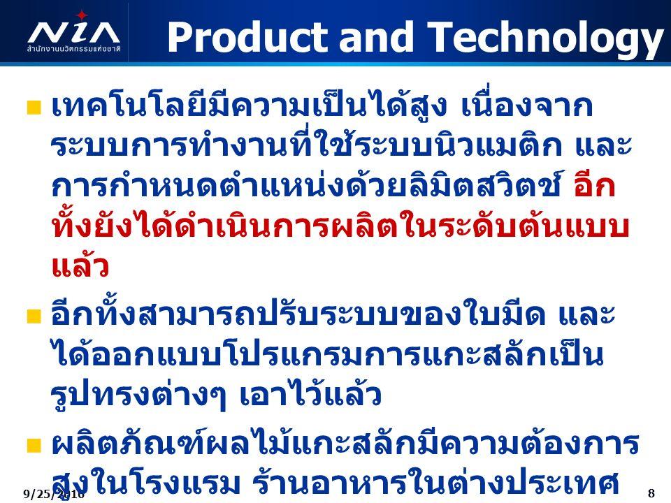8 9/25/2016 Product and Technology เทคโนโลยีมีความเป็นได้สูง เนื่องจาก ระบบการทำงานที่ใช้ระบบนิวแมติก และ การกำหนดตำแหน่งด้วยลิมิตสวิตช์ อีก ทั้งยังได้ดำเนินการผลิตในระดับต้นแบบ แล้ว อีกทั้งสามารถปรับระบบของใบมีด และ ได้ออกแบบโปรแกรมการแกะสลักเป็น รูปทรงต่างๆ เอาไว้แล้ว ผลิตภัณฑ์ผลไม้แกะสลักมีความต้องการ สูงในโรงแรม ร้านอาหารในต่างประเทศ เช่น ยุโรป