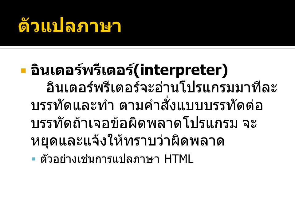  อินเตอร์พรีเตอร์ (interpreter) อินเตอร์พรีเตอร์จะอ่านโปรแกรมมาทีละ บรรทัดและทำ ตามคำสั่งแบบบรรทัดต่อ บรรทัดถ้าเจอข้อผิดพลาดโปรแกรม จะ หยุดและแจ้งให้ทราบว่าผิดพลาด  ตัวอย่างเช่นการแปลภาษา HTML