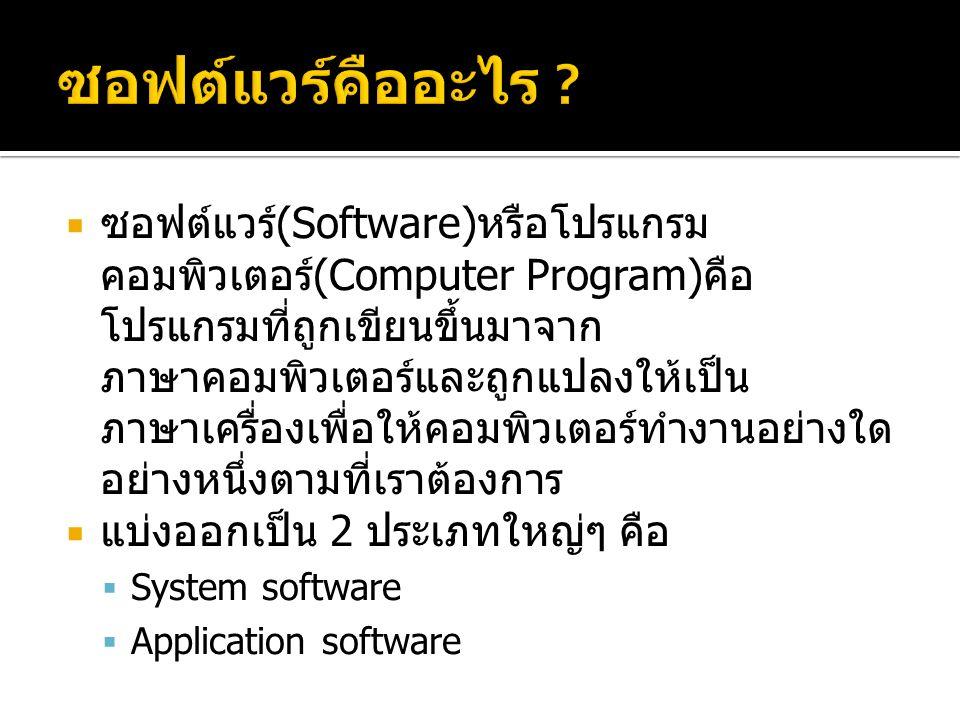  ซอฟต์แวร์ (Software) หรือโปรแกรม คอมพิวเตอร์ (Computer Program) คือ โปรแกรมที่ถูกเขียนขึ้นมาจาก ภาษาคอมพิวเตอร์และถูกแปลงให้เป็น ภาษาเครื่องเพื่อให้คอมพิวเตอร์ทำงานอย่างใด อย่างหนึ่งตามที่เราต้องการ  แบ่งออกเป็น 2 ประเภทใหญ่ๆ คือ  System software  Application software