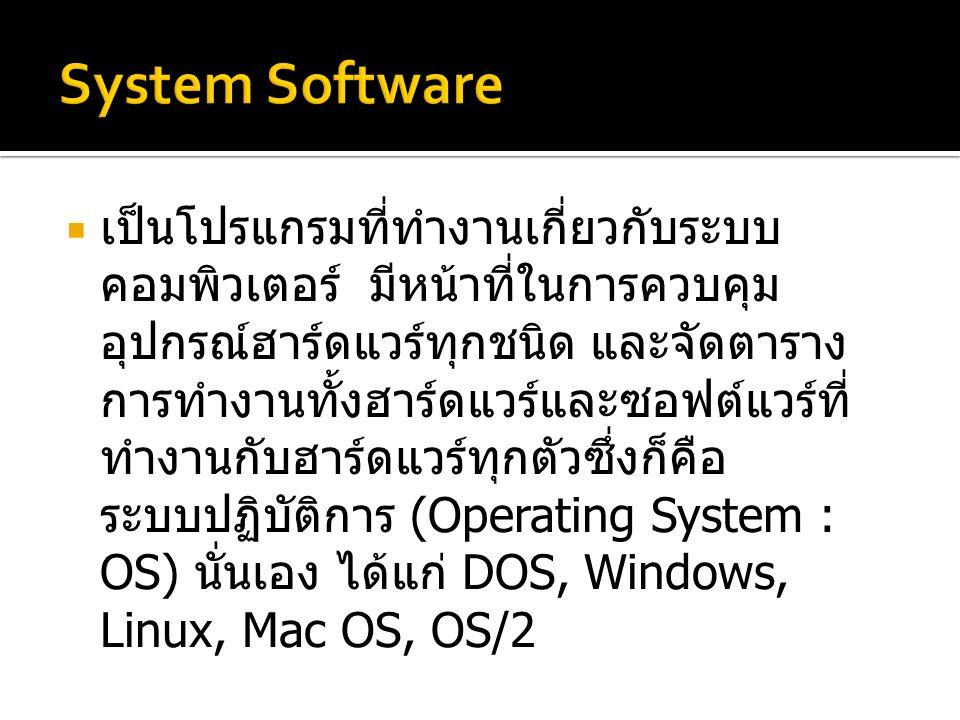  เป็นโปรแกรมที่ทำงานเกี่ยวกับระบบ คอมพิวเตอร์ มีหน้าที่ในการควบคุม อุปกรณ์ฮาร์ดแวร์ทุกชนิด และจัดตาราง การทำงานทั้งฮาร์ดแวร์และซอฟต์แวร์ที่ ทำงานกับฮาร์ดแวร์ทุกตัวซึ่งก็คือ ระบบปฏิบัติการ (Operating System : OS) นั่นเอง ได้แก่ DOS, Windows, Linux, Mac OS, OS/2