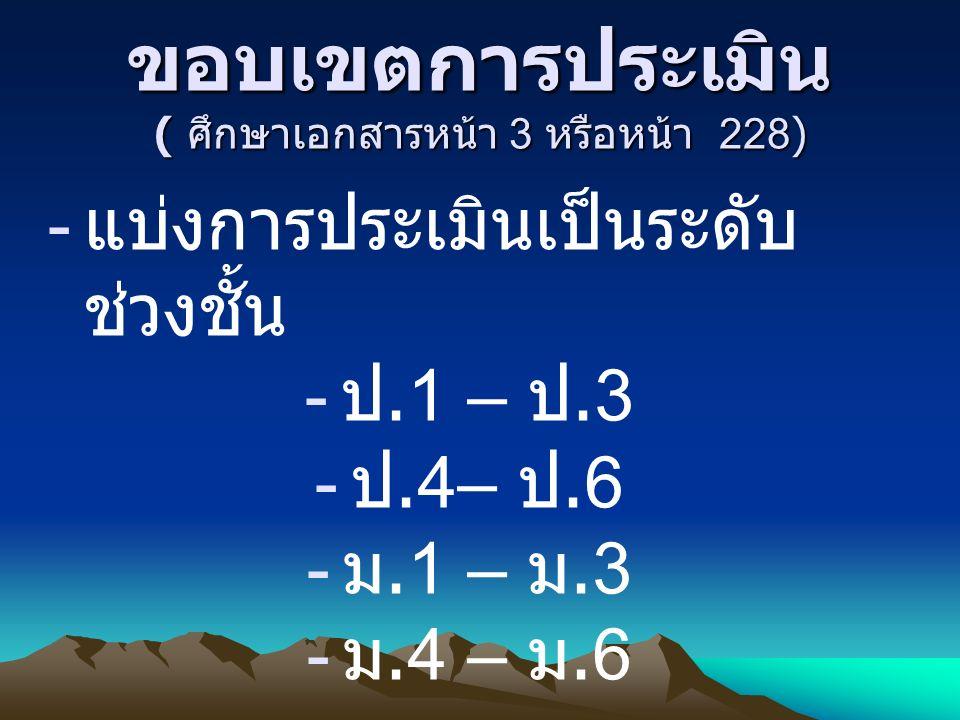 ขอบเขตการประเมิน ( ศึกษาเอกสารหน้า 3 หรือหน้า 228) - แบ่งการประเมินเป็นระดับ ช่วงชั้น - ป.1 – ป.3 - ป.4– ป.6 - ม.1 – ม.3 - ม.4 – ม.6