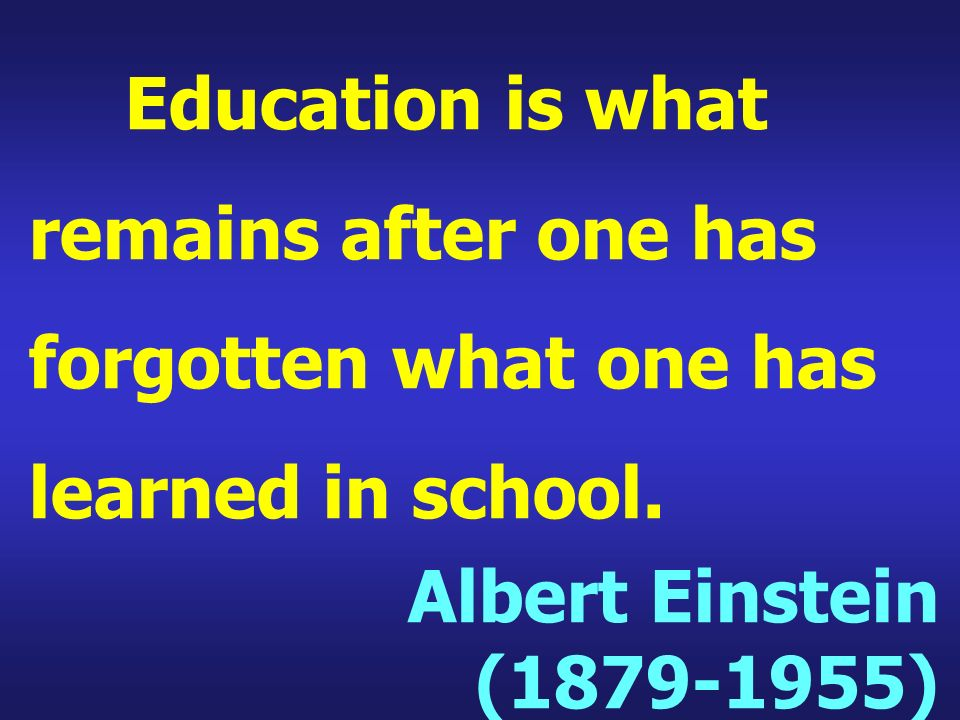 Education is what remains after one has forgotten what one has learned in school. Albert Einstein (1879-1955)