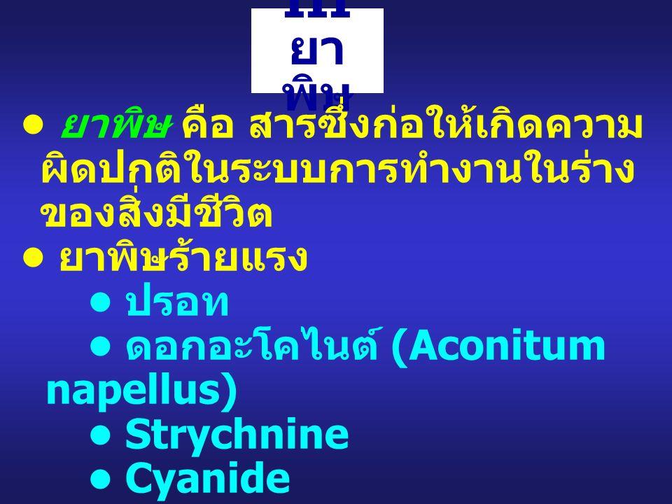 III ยา พิษ ยาพิษ คือ สารซึ่งก่อให้เกิดความ ผิดปกติในระบบการทำงานในร่าง ของสิ่งมีชีวิต ยาพิษร้ายแรง ปรอท ดอกอะโคไนต์ (Aconitum napellus) Strychnine Cyanide Ricin Polonium 210