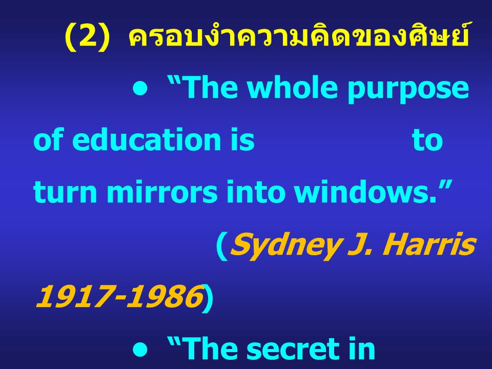 "(2) ครอบงำความคิดของศิษย์ ""The whole purpose of education is to turn mirrors into windows."" (Sydney J. Harris 1917-1986) ""The secret in education lies"