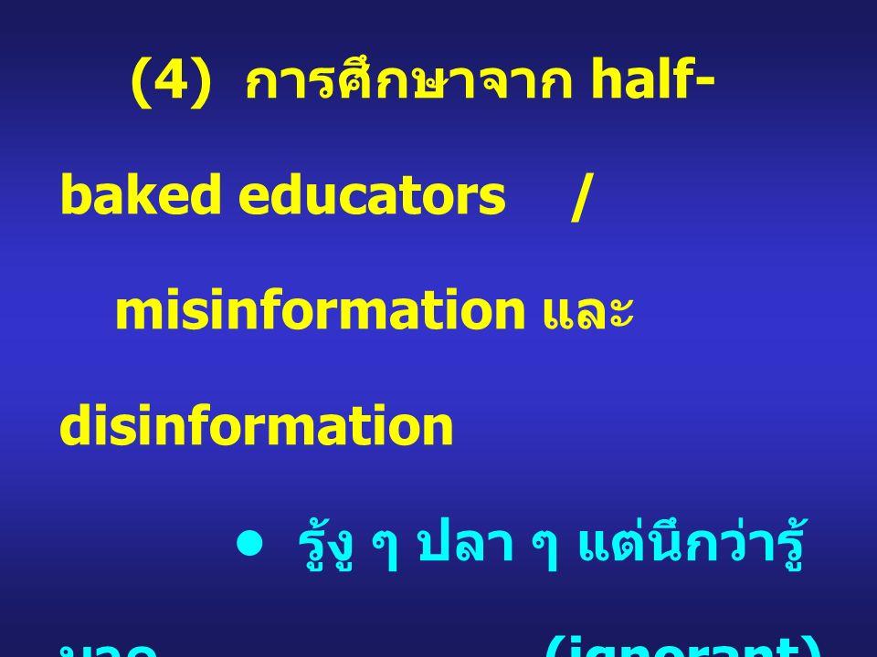 (4) การศึกษาจาก half- baked educators / misinformation และ disinformation รู้งู ๆ ปลา ๆ แต่นึกว่ารู้ มาก (ignorant) ความจำเป็นในการต้อง ใช้คนเหล่านี้