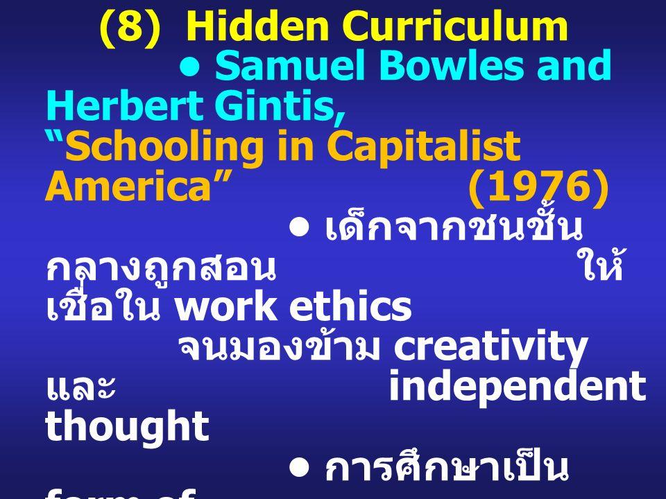(8) Hidden Curriculum Samuel Bowles and Herbert Gintis, Schooling in Capitalist America (1976) เด็กจากชนชั้น กลางถูกสอน ให้ เชื่อใน work ethics จนมองข้าม creativity และ independent thought การศึกษาเป็น form of control เพื่อให้ทุนนิยมดำรง อยู่ การศึกษาไทยมี hidden curriculum?