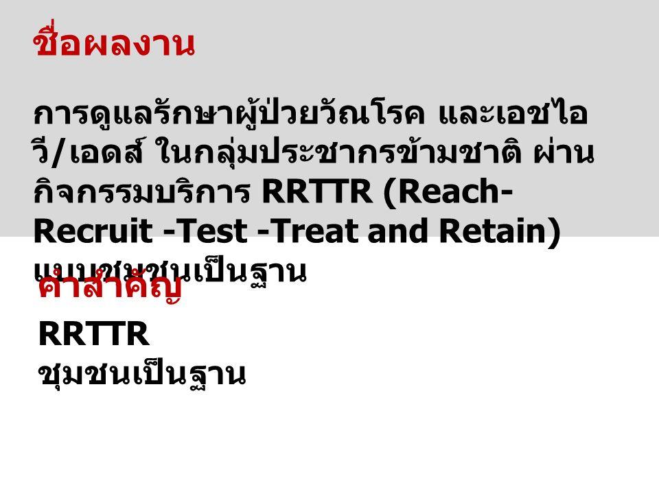 ชื่อผลงาน การดูแลรักษาผู้ป่วยวัณโรค และเอชไอ วี / เอดส์ ในกลุ่มประชากรข้ามชาติ ผ่าน กิจกรรมบริการ RRTTR (Reach- Recruit -Test -Treat and Retain) แบบชุมชนเป็นฐาน คำสำคัญ RRTTR ชุมชนเป็นฐาน