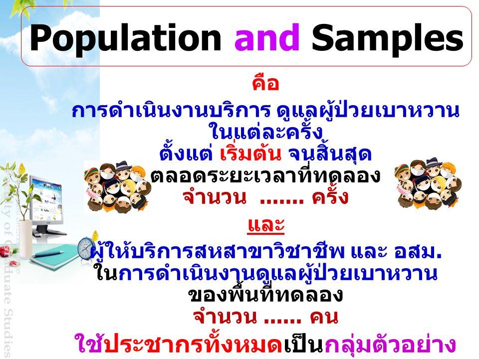 Population and Samples คือ การดำเนินงานบริการ ดูแลผู้ป่วยเบาหวาน ในแต่ละครั้ง ตั้งแต่ เริ่มต้น จนสิ้นสุด ตลอดระยะเวลาที่ทดลอง จำนวน....... ครั้ง และ ผ