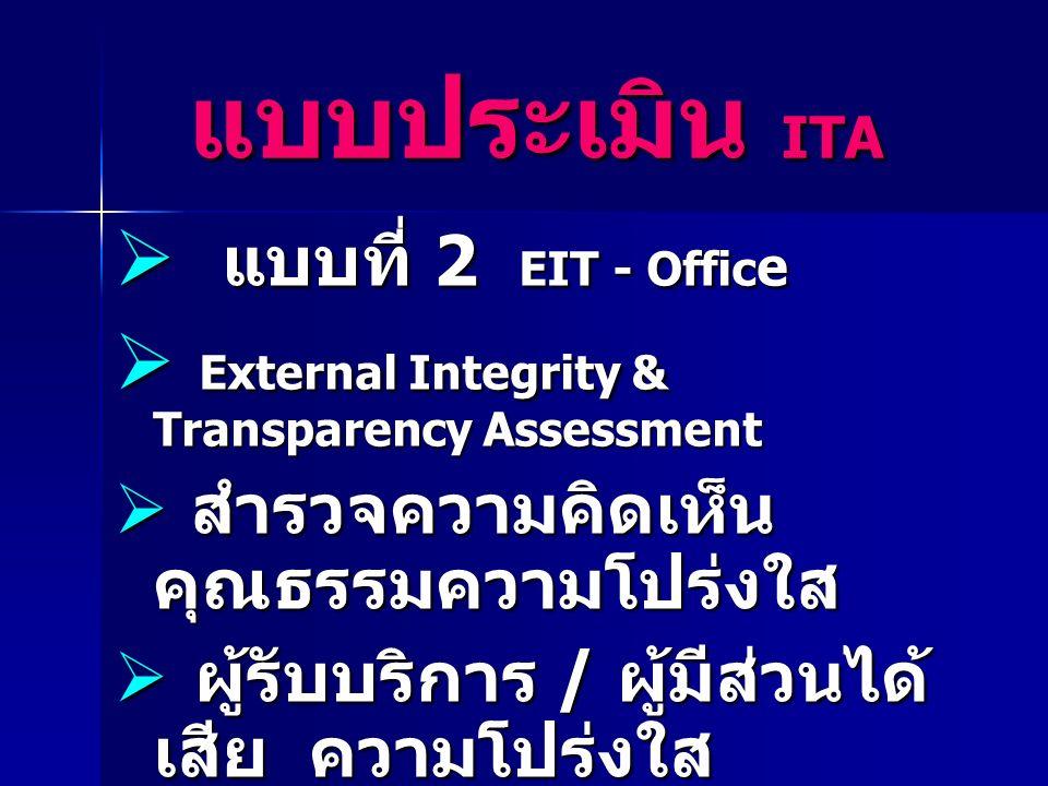  แบบที่ 2 EIT - Offic e  External Integrity & Transparency Assessment  สำรวจความคิดเห็น คุณธรรมความโปร่งใส  ผู้รับบริการ / ผู้มีส่วนได้ เสีย ความโปร่งใส  สุ่มตัวอย่าง / สัมภาษณ์ / ไปรษณีย์ แบบประเมิน ITA