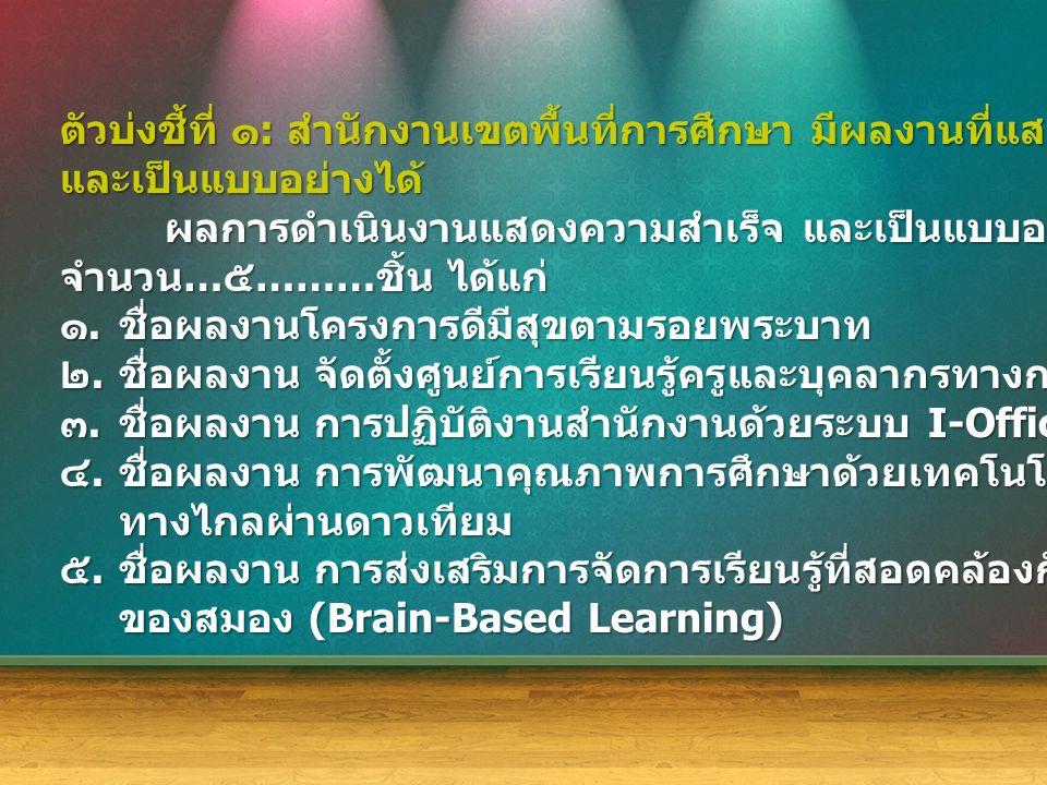 ตัวบ่งชี้ที่ ๑ : สำนักงานเขตพื้นที่การศึกษา มีผลงานที่แสดงความสำเร็จ และเป็นแบบอย่างได้ ผลการดำเนินงานแสดงความสำเร็จ และเป็นแบบอย่างได้ ( ย้อนหลัง ๓ ปี ) จำนวน … ๕ ……… ชิ้น ได้แก่ ๑.ชื่อผลงานโครงการดีมีสุขตามรอยพระบาท ๒.ชื่อผลงาน จัดตั้งศูนย์การเรียนรู้ครูและบุคลากรทางการศึกษา ๓.ชื่อผลงาน การปฏิบัติงานสำนักงานด้วยระบบ I-Office ๔.ชื่อผลงาน การพัฒนาคุณภาพการศึกษาด้วยเทคโนโลยีการศึกษา ทางไกลผ่านดาวเทียม ๕.ชื่อผลงาน การส่งเสริมการจัดการเรียนรู้ที่สอดคล้องกับการพัฒนาการ ของสมอง (Brain-Based Learning)
