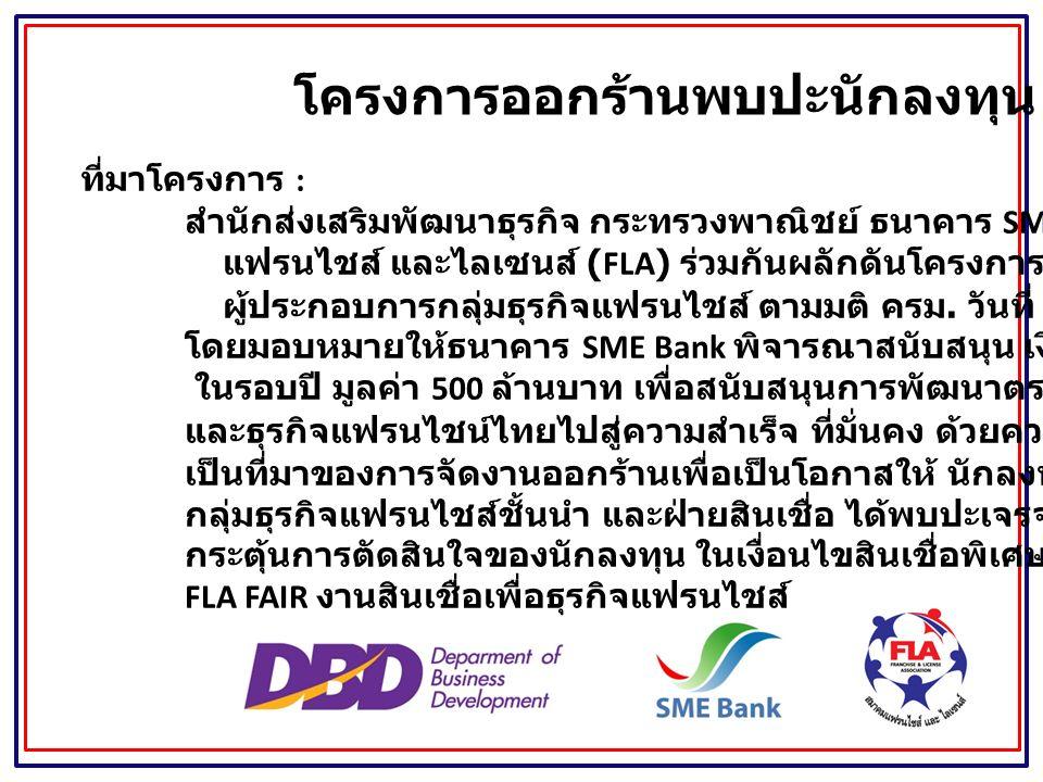 ที่มาโครงการ : สำนักส่งเสริมพัฒนาธุรกิจ กระทรวงพาณิชย์ ธนาคาร SME Bank และสมาคม แฟรนไชส์ และไลเซนส์ (FLA) ร่วมกันผลักดันโครงการช่วยด้านการเงินแก่ ผู้ประกอบการกลุ่มธุรกิจแฟรนไชส์ ตามมติ ครม.