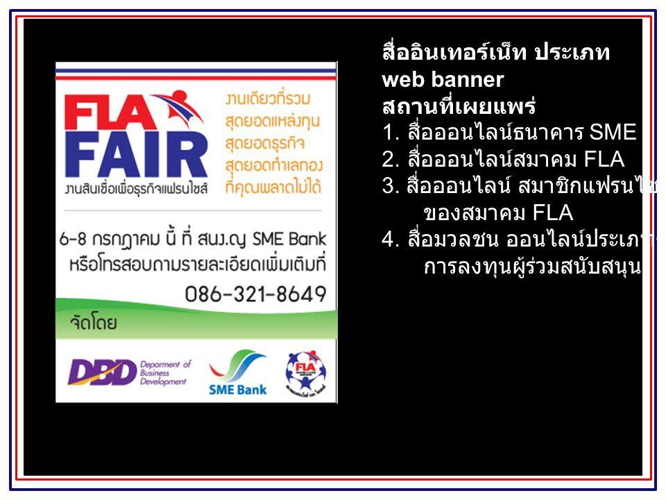 สื่ออินเทอร์เน็ท ประเภท web banner สถานที่เผยแพร่ 1. สื่อออนไลน์ธนาคาร SME 2. สื่อออนไลน์สมาคม FLA 3. สื่อออนไลน์ สมาชิกแฟรนไชส์ ของสมาคม FLA 4. สื่อม