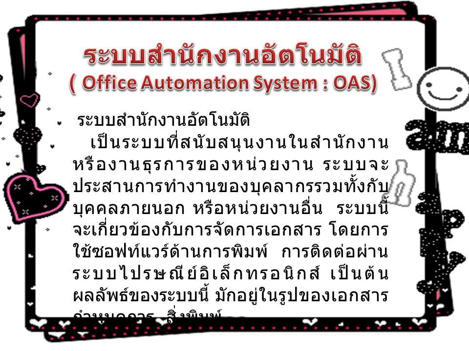 ระบบสำนักงานอัตโนมัติ เป็นระบบที่สนับสนุนงานในสำนักงาน หรืองานธุรการของหน่วยงาน ระบบจะ ประสานการทำงานของบุคลากรรวมทั้งกับ บุคคลภายนอก หรือหน่วยงานอื่น ระบบนี้ จะเกี่ยวข้องกับการจัดการเอกสาร โดยการ ใช้ซอฟท์แวร์ด้านการพิมพ์ การติดต่อผ่าน ระบบไปรษณีย์อิเล็กทรอนิกส์ เป็นต้น ผลลัพธ์ของระบบนี้ มักอยู่ในรูปของเอกสาร กำหนดการ สิ่งพิมพ์