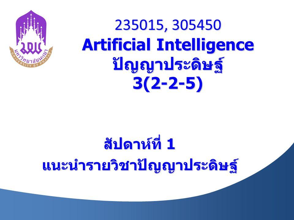 235015, 305450 Artificial Intelligence ปัญญาประดิษฐ์ 3(2-2-5) สัปดาห์ที่ 1 แนะนำรายวิชาปัญญาประดิษฐ์