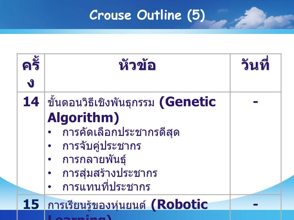 Crouse Outline (5) ครั้ ง หัวข้อวันที่ 14 ขั้นตอนวิธีเชิงพันธุกรรม (Genetic Algorithm) การคัดเลือกประชากรดีสุด การจับคู่ประชากร การกลายพันธุ์ การสุ่มสร้างประชากร การแทนที่ประชากร - 1515 การเรียนรู้ของหุ่นยนต์ (Robotic Learning) - 1616 สอบปลายภาค -