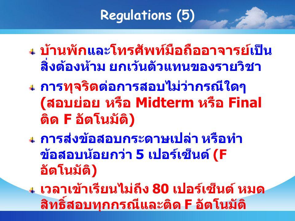 Regulations (5) บ้านพัก และ โทรศัพท์มือถืออาจารย์ เป็น สิ่งต้องห้าม ยกเว้นตัวแทนของรายวิชา การ ทุจริต ต่อการสอบไม่ว่ากรณีใดๆ ( สอบย่อย หรือ Midterm หรือ Final ติด F อัตโนมัติ ) การส่งข้อสอบกระดาษเปล่า หรือทำ ข้อสอบน้อยกว่า 5 เปอร์เซ็นต์ (F อัตโนมัติ ) เวลาเข้าเรียนไม่ถึง 80 เปอร์เซ็นต์ หมด สิทธิ์สอบทุกกรณีและติด F อัตโนมัติ