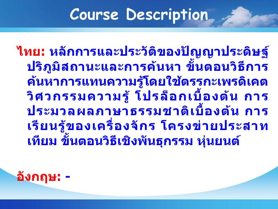 Course Description ไทย : หลักการและประวัติของปัญญาประดิษฐ์ ปริภูมิสถานะและการค้นหา ขั้นตอนวิธีการ ค้นหาการแทนความรู้โดยใช้ตรรกะเพรดิเคต วิศวกรรมความรู้ โปรล็อกเบื้องต้น การ ประมวลผลภาษาธรรมชาติเบื้องต้น การ เรียนรู้ของเครื่องจักร โครงข่ายประสาท เทียม ขั้นตอนวิธีเชิงพันธุกรรม หุ่นยนต์ อังกฤษ : -