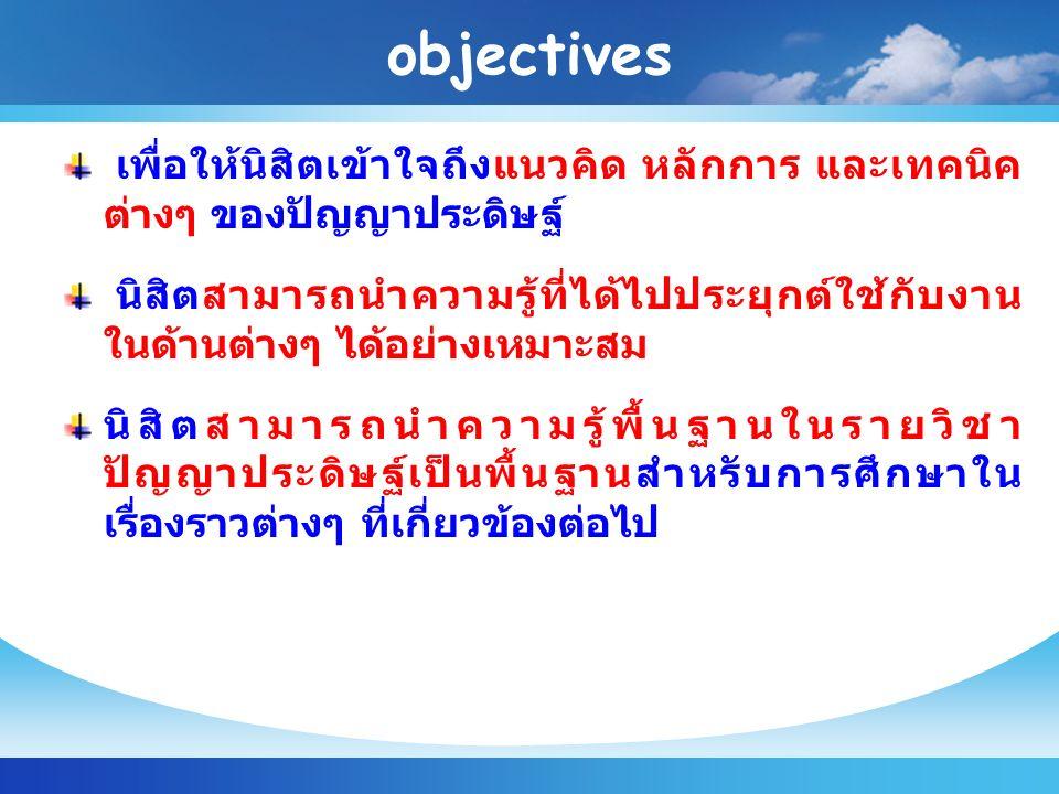 objectives เพื่อให้นิสิตเข้าใจถึงแนวคิด หลักการ และเทคนิค ต่างๆ ของปัญญาประดิษฐ์ นิสิตสามารถนำความรู้ที่ได้ไปประยุกต์ใช้กับงาน ในด้านต่างๆ ได้อย่างเหมาะสม นิสิตสามารถนำความรู้พื้นฐานในรายวิชา ปัญญาประดิษฐ์เป็นพื้นฐานสำหรับการศึกษาใน เรื่องราวต่างๆ ที่เกี่ยวข้องต่อไป