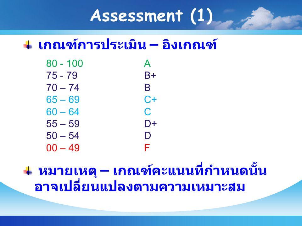 Assessment (1) เกณฑ์การประเมิน – อิงเกณฑ์ 80 - 100A 75 - 79B+ 70 – 74B 65 – 69C+ 60 – 64C 55 – 59D+ 50 – 54D 00 – 49F หมายเหตุ – เกณฑ์คะแนนที่กำหนดนั้น อาจเปลี่ยนแปลงตามความเหมาะสม