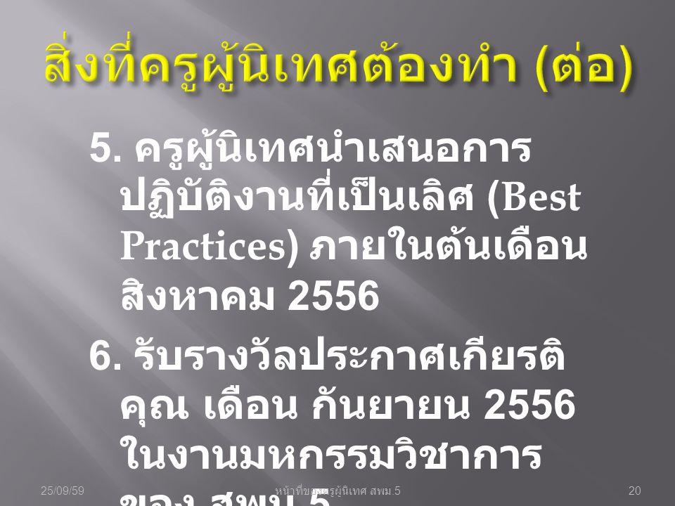 5. ครูผู้นิเทศนำเสนอการ ปฏิบัติงานที่เป็นเลิศ (Best Practices) ภายในต้นเดือน สิงหาคม 2556 6. รับรางวัลประกาศเกียรติ คุณ เดือน กันยายน 2556 ในงานมหกรรม