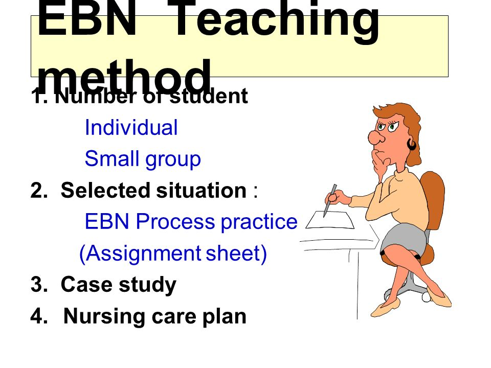 EBN Teaching method 1. Number of student Individual Small group 2.
