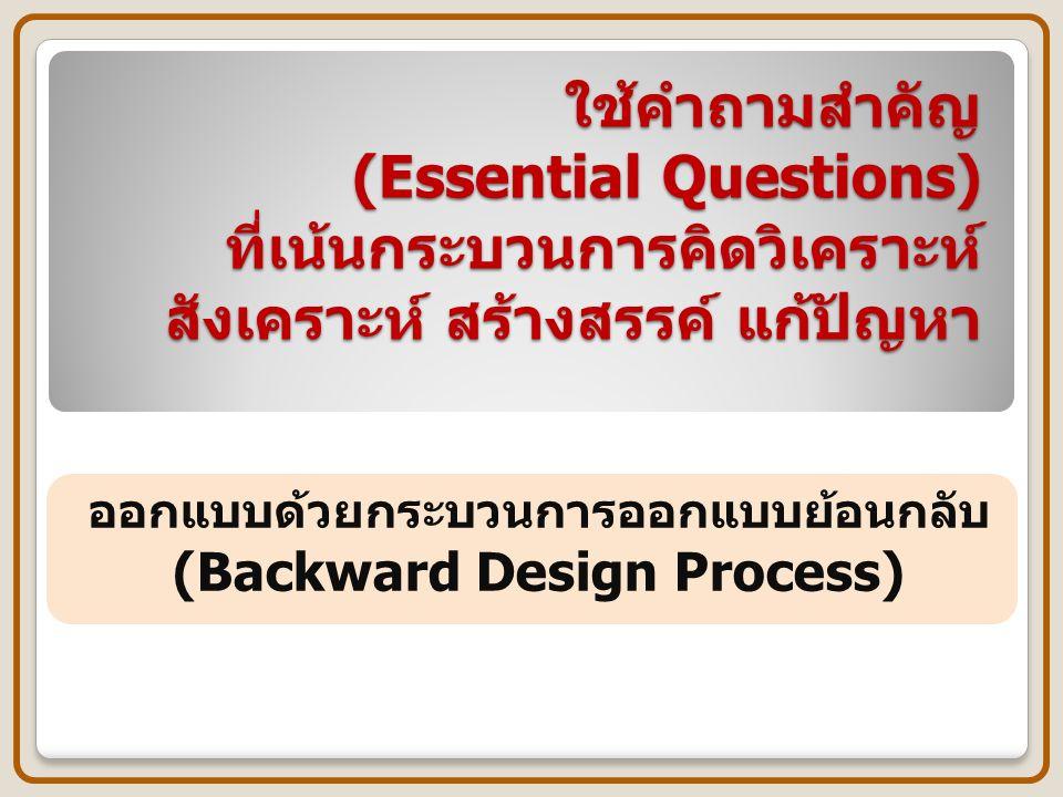 ใช้คำถามสำคัญ (Essential Questions) ที่เน้นกระบวนการคิดวิเคราะห์ สังเคราะห์ สร้างสรรค์ แก้ปัญหา ออกแบบด้วยกระบวนการออกแบบย้อนกลับ (Backward Design Process)
