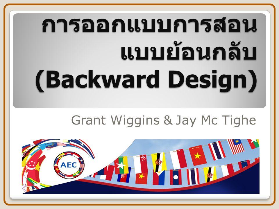 การออกแบบการสอน แบบย้อนกลับ (Backward Design) Grant Wiggins & Jay Mc Tighe