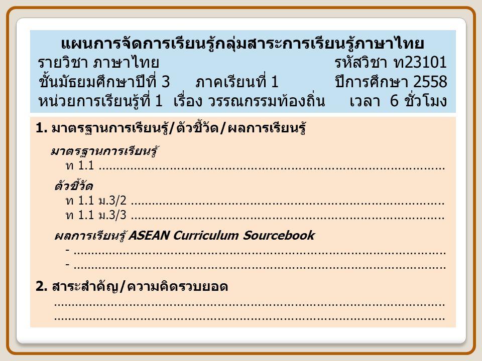 แผนการจัดการเรียนรู้กลุ่มสาระการเรียนรู้ภาษาไทย รายวิชา ภาษาไทย รหัสวิชา ท23101 ชั้นมัธยมศึกษาปีที่ 3 ภาคเรียนที่ 1 ปีการศึกษา 2558 หน่วยการเรียนรู้ที่ 1 เรื่อง วรรณกรรมท้องถิ่น เวลา 6 ชั่วโมง 1.