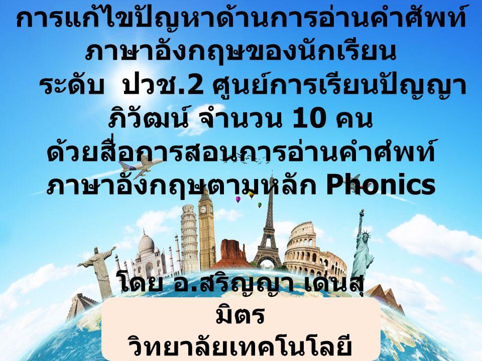 การแก้ไขปัญหาด้านการอ่านคำศัพท์ ภาษาอังกฤษของนักเรียนระดับ ปวช.2 ศูนย์การเรียนปัญญา ภิวัฒน์ จำนวน 10 คน ด้วยสื่อการสอนการอ่าน คำศํพท์ภาษาอังกฤษตามหลัก Phonics วิจัยในชั้นเรียน การแก้ไขปัญหาด้านการอ่านคำศัพท์ ภาษาอังกฤษของนักเรียน ระดับ ปวช.2 ศูนย์การเรียนปัญญา ภิวัฒน์ จำนวน 10 คน ด้วยสื่อการสอนการอ่านคำศํพท์ ภาษาอังกฤษตามหลัก Phonics โดย อ.