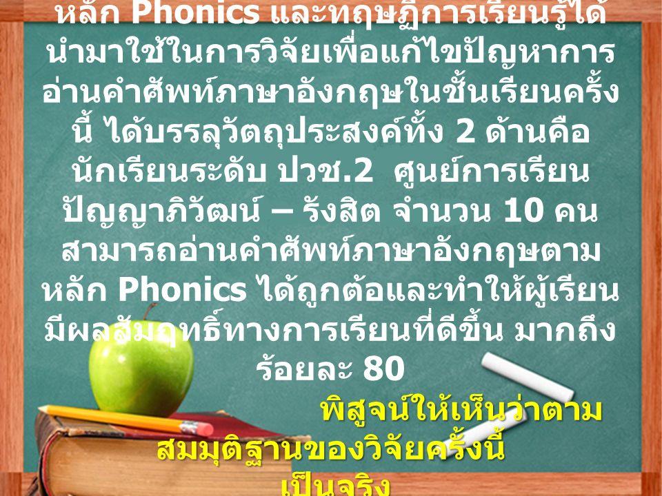 อภิปรายผลจาการดำเนินการวิจัย จากแนวคิดการสอนภาษาอังกฤษโดยใช้ หลัก Phonics และทฤษฏีการเรียนรู้ได้ นำมาใช้ในการวิจัยเพื่อแก้ไขปัญหาการ อ่านคำศัพท์ภาษาอังกฤษในชั้นเรียนครั้ง นี้ ได้บรรลุวัตถุประสงค์ทั้ง 2 ด้านคือ นักเรียนระดับ ปวช.2 ศูนย์การเรียน ปัญญาภิวัฒน์ – รังสิต จำนวน 10 คน สามารถอ่านคำศัพท์ภาษาอังกฤษตาม หลัก Phonics ได้ถูกต้อและทำให้ผู้เรียน มีผลสัมฤทธิ์ทางการเรียนที่ดีขึ้น มากถึง ร้อยละ 80 พิสูจน์ให้เห็นว่าตาม สมมุติฐานของวิจัยครั้งนี้ เป็นจริง เป็นจริง