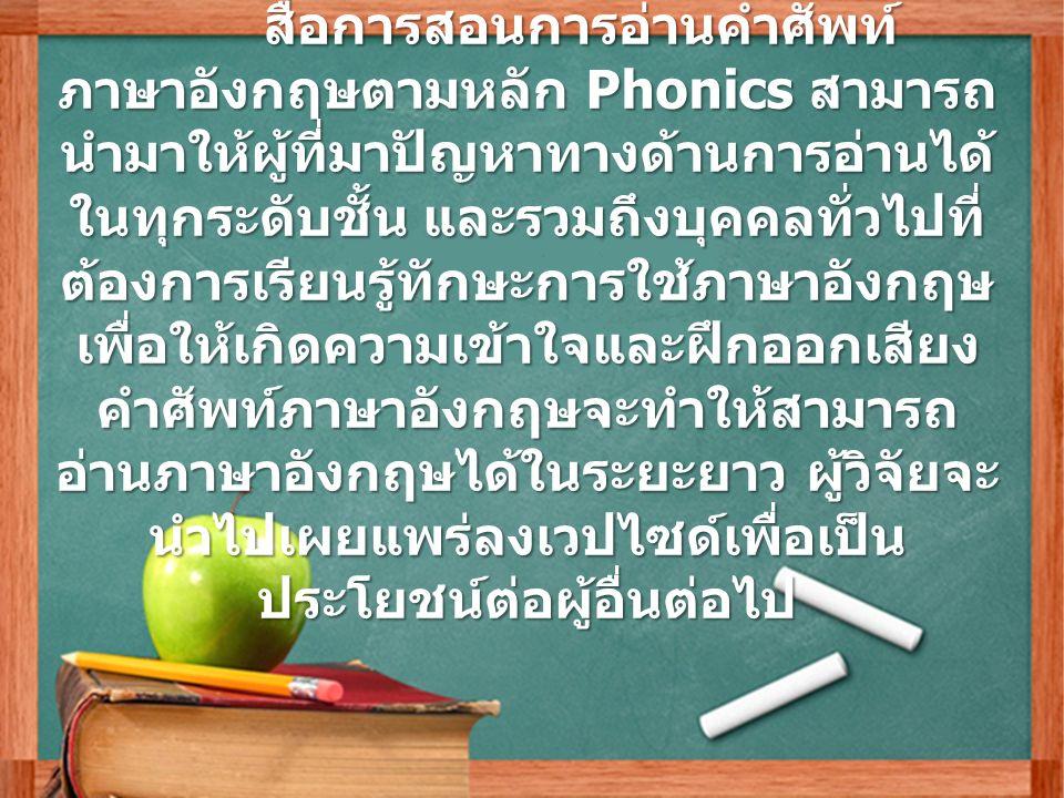 ข้อเสนอแนะ สื่อการสอนการอ่านคำศัพท์ ภาษาอังกฤษตามหลัก Phonics สามารถ นำมาให้ผู้ที่มาปัญหาทางด้านการอ่านได้ ในทุกระดับชั้น และรวมถึงบุคคลทั่วไปที่ ต้องการเรียนรู้ทักษะการใช้ภาษาอังกฤษ เพื่อให้เกิดความเข้าใจและฝึกออกเสียง คำศัพท์ภาษาอังกฤษจะทำให้สามารถ อ่านภาษาอังกฤษได้ในระยะยาว ผู้วิจัยจะ นำไปเผยแพร่ลงเวปไซด์เพื่อเป็น ประโยชน์ต่อผู้อื่นต่อไป สื่อการสอนการอ่านคำศัพท์ ภาษาอังกฤษตามหลัก Phonics สามารถ นำมาให้ผู้ที่มาปัญหาทางด้านการอ่านได้ ในทุกระดับชั้น และรวมถึงบุคคลทั่วไปที่ ต้องการเรียนรู้ทักษะการใช้ภาษาอังกฤษ เพื่อให้เกิดความเข้าใจและฝึกออกเสียง คำศัพท์ภาษาอังกฤษจะทำให้สามารถ อ่านภาษาอังกฤษได้ในระยะยาว ผู้วิจัยจะ นำไปเผยแพร่ลงเวปไซด์เพื่อเป็น ประโยชน์ต่อผู้อื่นต่อไป