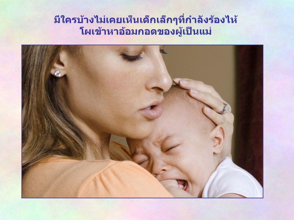 มีใครบ้างไม่เคยเห็นเด็กเล็กๆที่กำลังร้องไห้ โผเข้าหาอ้อมกอดของผู้เป็นแม่