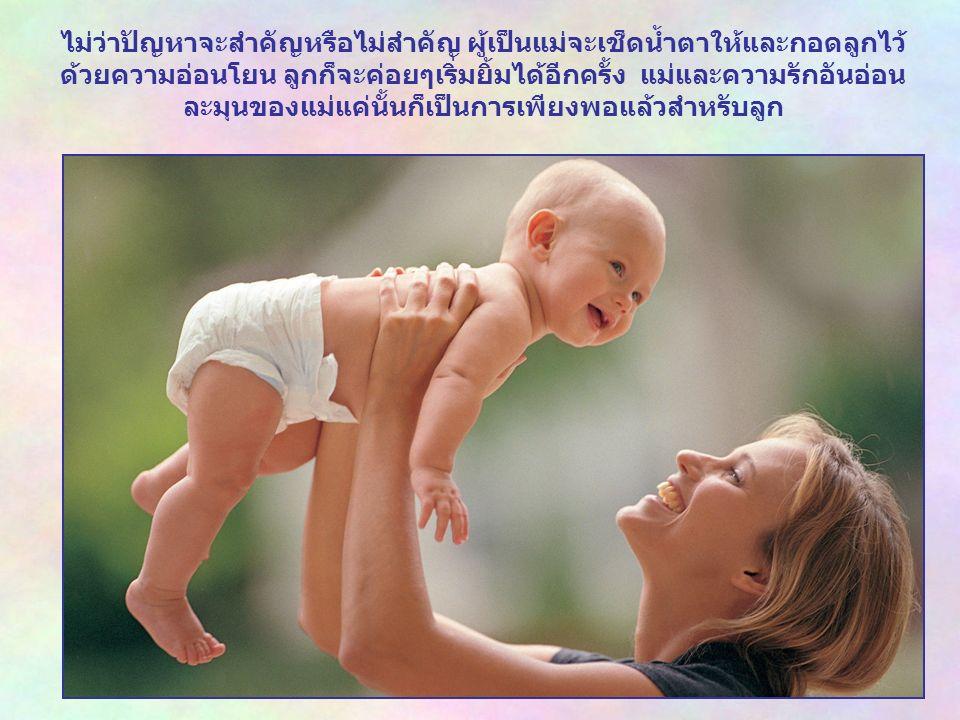 ไม่ว่าปัญหาจะสำคัญหรือไม่สำคัญ ผู้เป็นแม่จะเช็ดน้ำตาให้และกอดลูกไว้ ด้วยความอ่อนโยน ลูกก็จะค่อยๆเริ่มยิ้มได้อีกครั้ง แม่และความรักอันอ่อน ละมุนของแม่แค่นั้นก็เป็นการเพียงพอแล้วสำหรับลูก