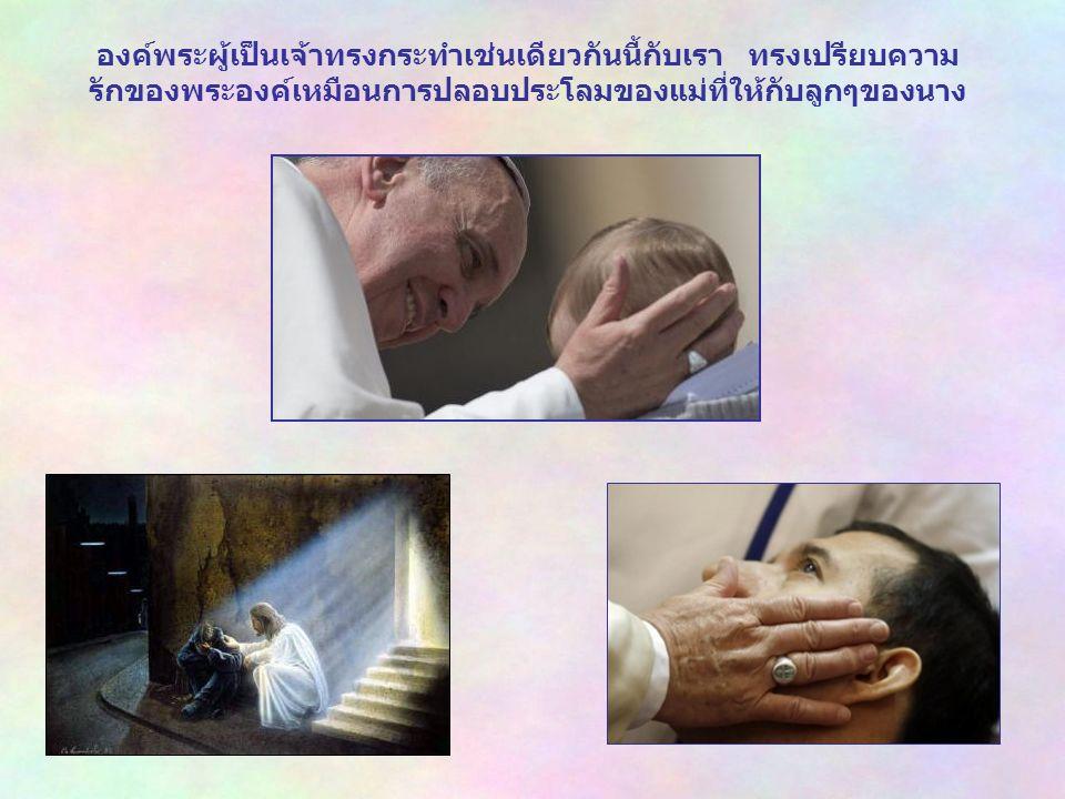 เราจำเป็นต้องเปิดตาและหัวใจของเรา เพื่อที่จะได้ มองเห็น พระองค์ เปิดให้กว้างจนสัมผัสได้ถึงความรักความอ่อนโยนของพระองค์ เราจะ สามารถส่งทอดความรักความอ่อนโยนนี้ต่อไปยังคนที่เจ็บปวดและกำลัง ถูกทดลอง เพื่อว่าเราจะได้กลับกลายเป็นเครื่องมือของความบรรเทาใจ