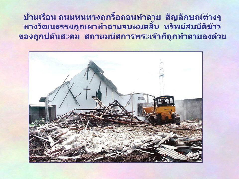 บ้านเรือน ถนนหนทางถูกรื้อถอนทำลาย สัญลักษณ์ต่างๆ ทางวัฒนธรรมถูกเผาทำลายจนหมดสิ้น ทรัพย์สมบัติข้าว ของถูกปล้นสะดม สถานมนัสการพระเจ้าก็ถูกทำลายลงด้วย