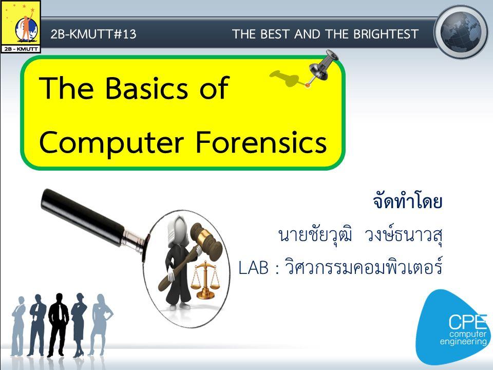 The Basics of Computer Forensics 2B-KMUTT#13THE BEST AND THE BRIGHTEST จัดทำโดย นายชัยวุฒิ วงษ์ธนาวสุ LAB : วิศวกรรมคอมพิวเตอร์