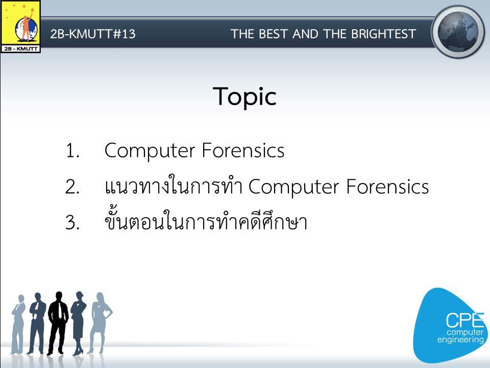 2B-KMUTT#13THE BEST AND THE BRIGHTEST Topic 1.Computer Forensics 2.แนวทางในการทำ Computer Forensics 3.ขั้นตอนในการทำคดีศึกษา