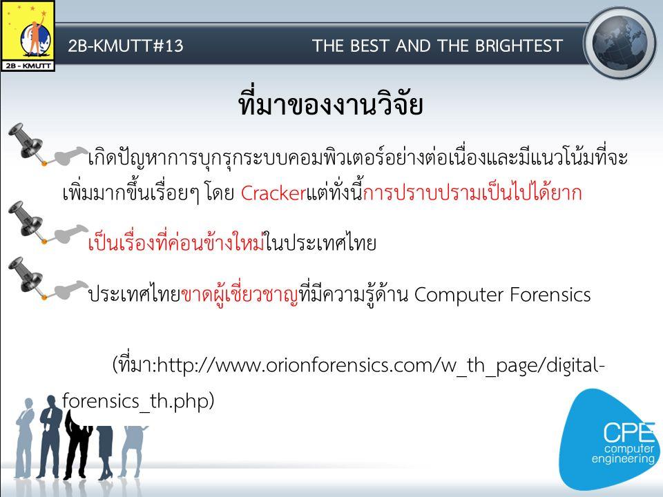 2B-KMUTT#13THE BEST AND THE BRIGHTEST ที่มาของงานวิจัย เกิดปัญหาการบุกรุกระบบคอมพิวเตอร์อย่างต่อเนื่องและมีแนวโน้มที่จะ เพิ่มมากขึ้นเรื่อยๆ โดย Crackerแต่ทั่งนี้การปราบปรามเป็นไปได้ยาก เป็นเรื่องที่ค่อนข้างใหม่ในประเทศไทย ประเทศไทยขาดผู้เชี่ยวชาญที่มีความรู้ด้าน Computer Forensics (ที่มา:http://www.orionforensics.com/w_th_page/digital- forensics_th.php)