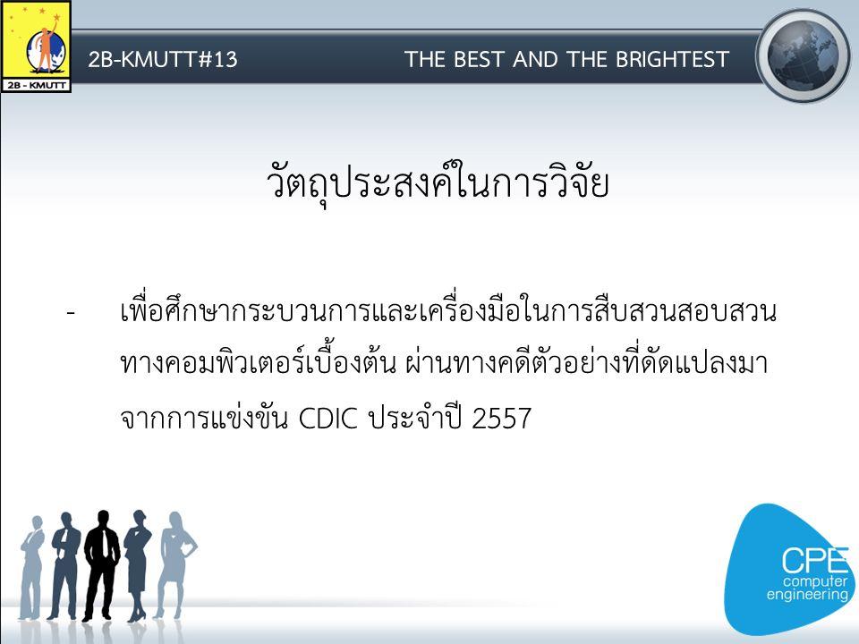2B-KMUTT#13THE BEST AND THE BRIGHTEST วัตถุประสงค์ในการวิจัย -เพื่อศึกษากระบวนการและเครื่องมือในการสืบสวนสอบสวน ทางคอมพิวเตอร์เบื้องต้น ผ่านทางคดีตัวอย่างที่ดัดแปลงมา จากการแข่งขัน CDIC ประจำปี 2557