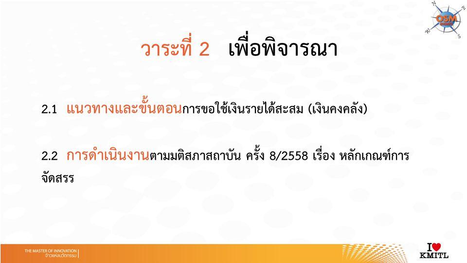 วาระที่ 2 เพื่อพิจารณา 2.1 แนวทางและขั้นตอน การขอใช้เงินรายได้สะสม (เงินคงคลัง) 2.2 การดำเนินงาน ตามมติสภาสถาบัน ครั้ง 8/2558 เรื่อง หลักเกณฑ์การ จัดสรร