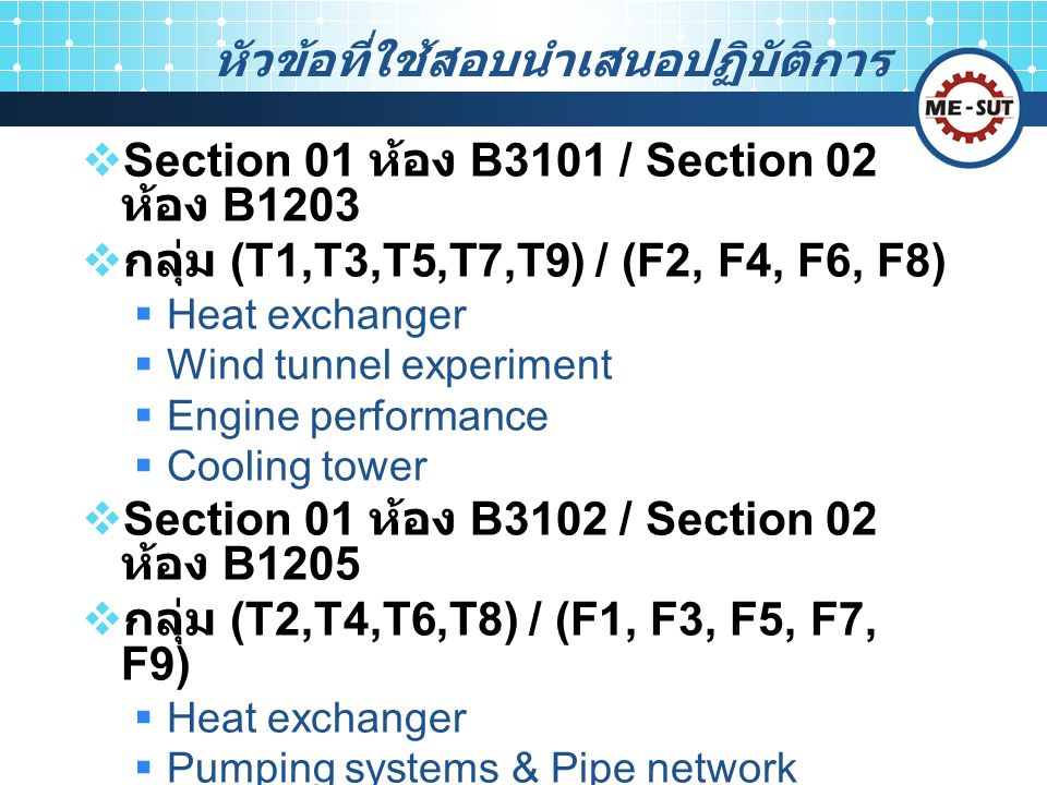 หัวข้อที่ใช้สอบนำเสนอปฏิบัติการ  Section 01 ห้อง B3101 / Section 02 ห้อง B1203  กลุ่ม (T1,T3,T5,T7,T9) / (F2, F4, F6, F8)  Heat exchanger  Wind tunnel experiment  Engine performance  Cooling tower  Section 01 ห้อง B3102 / Section 02 ห้อง B1205  กลุ่ม (T2,T4,T6,T8) / (F1, F3, F5, F7, F9)  Heat exchanger  Pumping systems & Pipe network  Air conditioning system  Steam power plant