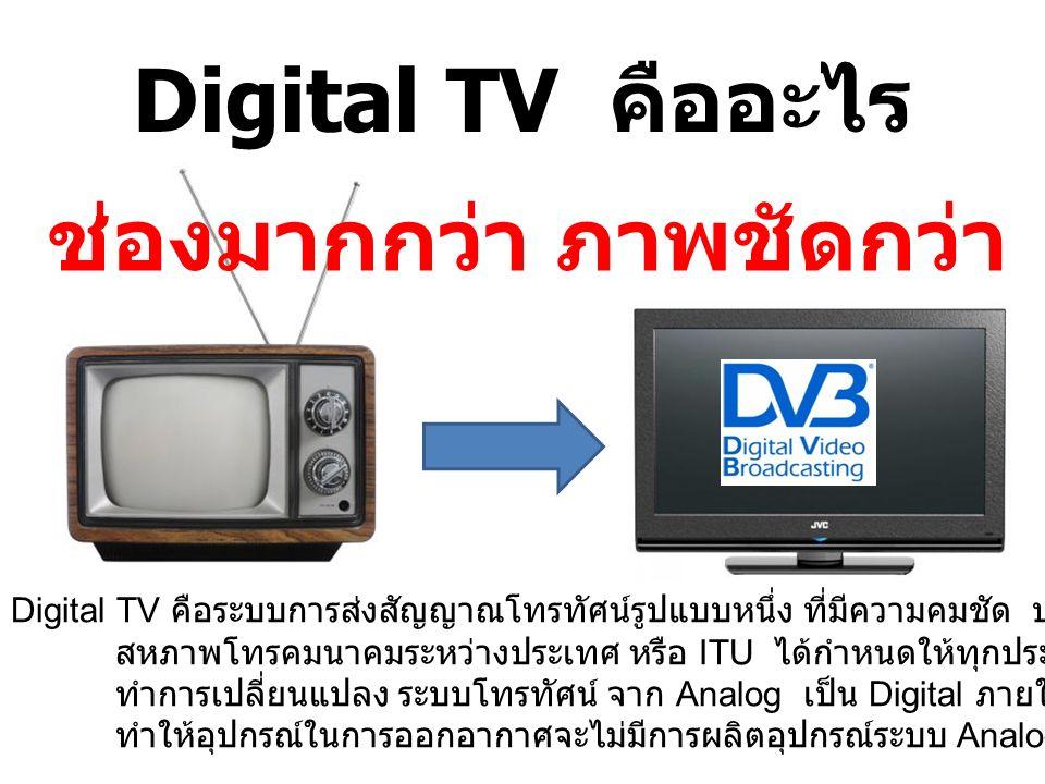 Digital TV คืออะไร Digital TV คือระบบการส่งสัญญาณโทรทัศน์รูปแบบหนึ่ง ที่มีความคมชัด ประหยัดพื้นที่การส่งสัญญาณ สหภาพโทรคมนาคมระหว่างประเทศ หรือ ITU ได้กำหนดให้ทุกประเทศทั่วโลก ทำการเปลี่ยนแปลง ระบบโทรทัศน์ จาก Analog เป็น Digital ภายในปี 2558 ทำให้อุปกรณ์ในการออกอากาศจะไม่มีการผลิตอุปกรณ์ระบบ Analog แล้ว ช่องมากกว่า ภาพชัดกว่า