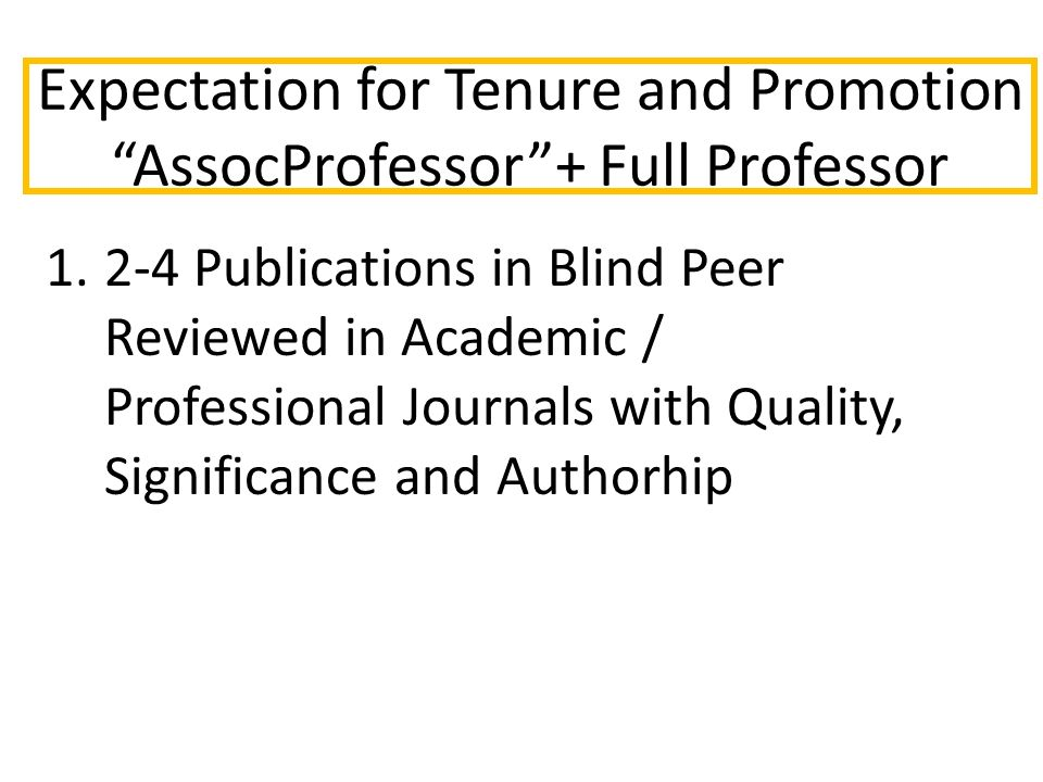 Expectation for Tenure and Promotion AssocProfessor + Full Professor 1.2-4 Publications in Blind Peer Reviewed in Academic / Professional Journals with Quality, Significance and Authorhip